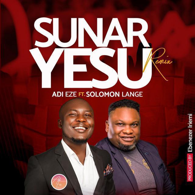Adi Eze Ft. Solomon Lange - Sunar Yesu (Remix)
