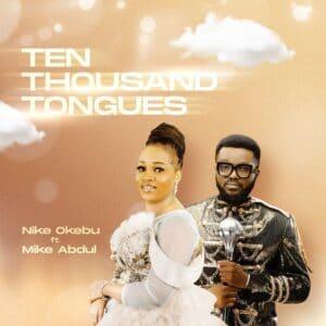 [Music] Ten Thousand Tongues - Nike Okebu Ft. Mike Abdul